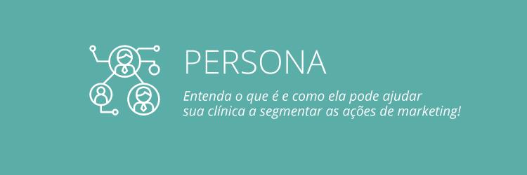 Entenda o que é persona e como ela pode ajudar você a segmentar as ações de marketing de sua clínica